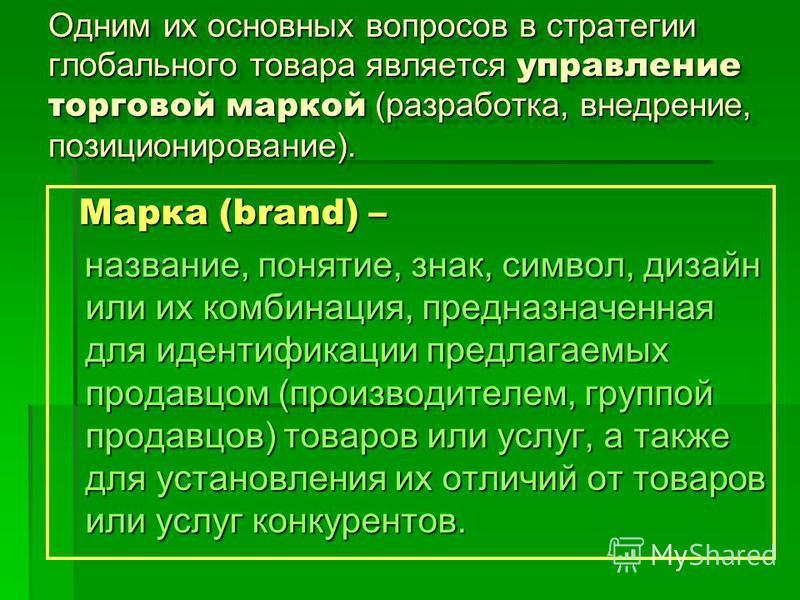 Одним их основных вопросов в стратегии глобального товара является управление торговой маркой (разработка, внедрение, позиционирование). Марка (brand) – Марка (brand) – название, понятие, знак, символ, дизайн или их комбинация, предназначенная для ид