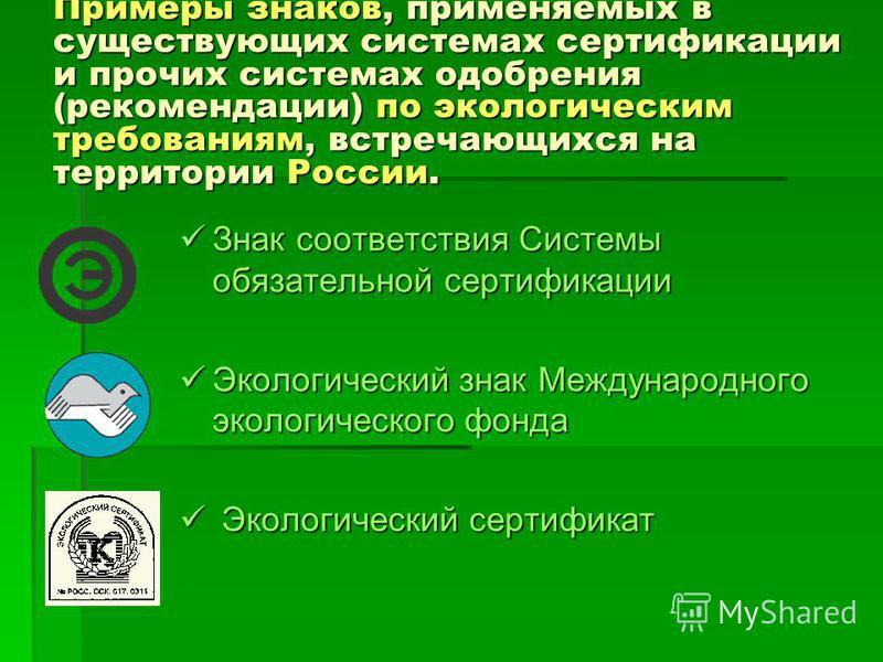 Примеры знаков, применяемых в существующих системах сертификации и прочих системах одобрения (рекомендации) по экологическим требованиям, встречающихся на территории России. Знак соответствия Системы обязательной сертификации Знак соответствия Систем