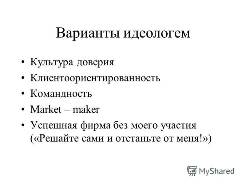 Варианты идеологем Культура доверия Клиентоориентированность Командность Market – maker Успешная фирма без моего участия («Решайте сами и отстаньте от меня!»)