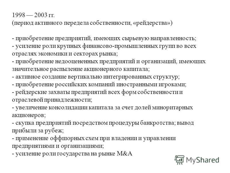 1998 2003 гг. (период активного передела собственности, «рейдерства») - приобретение предприятий, имеющих сырьевую направленность; - усиление роли крупных финансово-промышленных групп во всех отраслях экономики и секторах рынка; - приобретение недооц