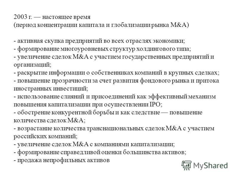 2003 г. настоящее время (период концентрации капитала и глобализации рынка M&A) - активная скупка предприятий во всех отраслях экономики; - формирование многоуровневых структур холдингового типа; - увеличение сделок M&A с участием государственных пре