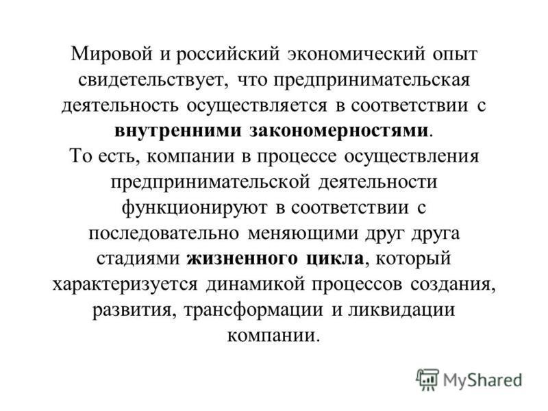 Мировой и российский экономический опыт свидетельствует, что предпринимательская деятельность осуществляется в соответствии с внутренними закономерностями. То есть, компании в процессе осуществления предпринимательской деятельности функционируют в со