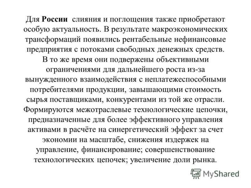Для России слияния и поглощения также приобретают особую актуальность. В результате макроэкономических трансформаций появились рентабельные нефинансовые предприятия с потоками свободных денежных средств. В то же время они подвержены объективными огра