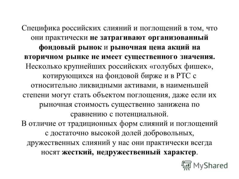 Специфика российских слияний и поглощений в том, что они практически не затрагивают организованный фондовый рынок и рыночная цена акций на вторичном рынке не имеет существенного значения. Несколько крупнейших российских «голубых фишек», котирующихся