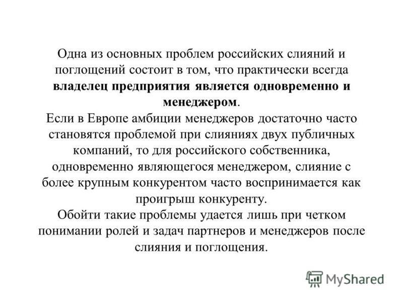 Одна из основных проблем российских слияний и поглощений состоит в том, что практически всегда владелец предприятия является одновременно и менеджером. Если в Европе амбиции менеджеров достаточно часто становятся проблемой при слияниях двух публичных
