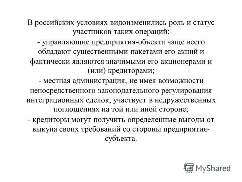В российских условиях видоизменились роль и статус участников таких операций: - управляющие предприятия-объекта чаще всего обладают существенными пакетами его акций и фактически являются значимыми его акционерами и (или) кредиторами; - местная админи