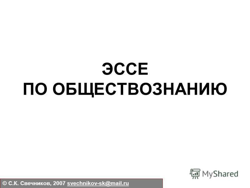 ЭССЕ ПО ОБЩЕСТВОЗНАНИЮ © С.К. Свечников, 2007 svechnikov-sk@mail.rusvechnikov-sk@mail.ru