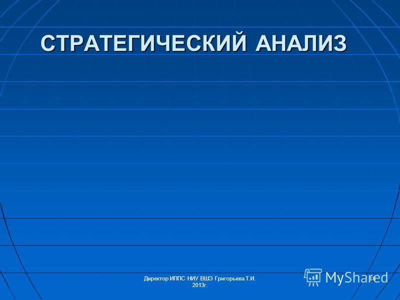 СТРАТЕГИЧЕСКИЙ АНАЛИЗ 18 Директор ИППС НИУ ВШЭ Григорьева Т.И. 2013 г.