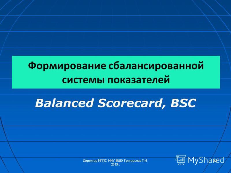 Balanced Scorecard, BSC Директор ИППС НИУ ВШЭ Григорьева Т.И. 2013 г. 22
