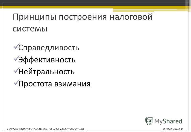 Основы налоговой системы РФ и ее характеристика Степина А.Ф. Принципы построения налоговой системы Справедливость Эффективность Нейтральность Простота взимания