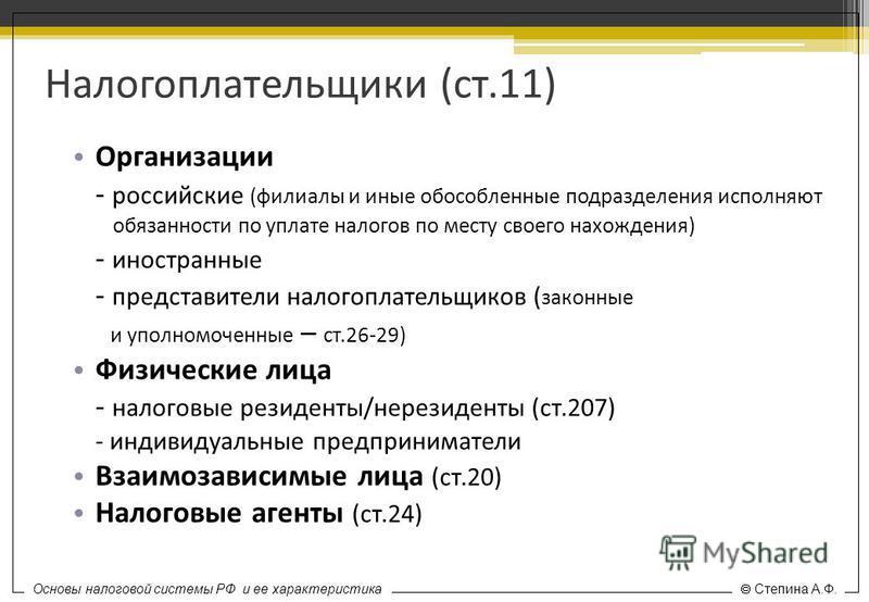 Основы налоговой системы РФ и ее характеристика Степина А.Ф. Налогоплательщики (ст.11) Организации - российские (филиалы и иные обособленные подразделения исполняют обязанности по уплате налогов по месту своего нахождения) - иностранные - представите