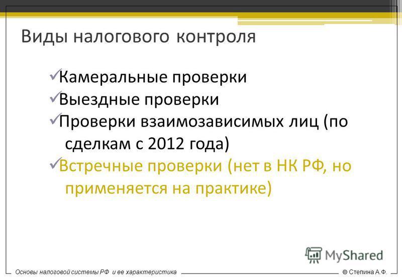 Основы налоговой системы РФ и ее характеристика Степина А.Ф. Виды налогового контроля Камеральные проверки Выездные проверки Проверки взаимозависимых лиц (по сделкам с 2012 года) Встречные проверки (нет в НК РФ, но применяется на практике)