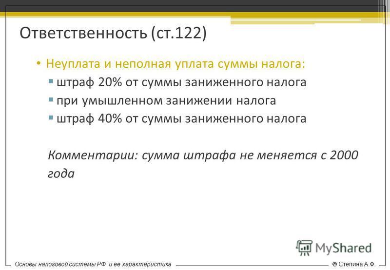 Основы налоговой системы РФ и ее характеристика Степина А.Ф. Ответственность (ст.122) Неуплата и неполная уплата суммы налога: штраф 20% от суммы заниженного налога при умышленном занижении налога штраф 40% от суммы заниженного налога Комментарии: су