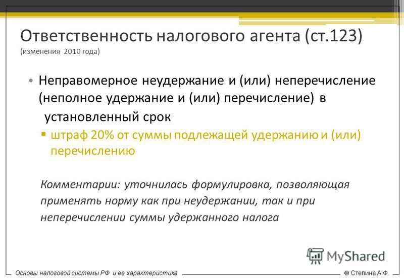 Основы налоговой системы РФ и ее характеристика Степина А.Ф. Ответственность налогового агента (ст.123) (изменения 2010 года) Неправомерное неудержание и (или) неперечисление (неполное удержание и (или) перечисление) в установленный срок штраф 20% от