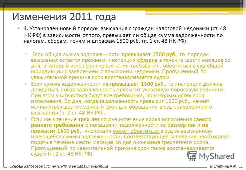 Основы налоговой системы РФ и ее характеристика Степина А.Ф. Изменения 2011 года 4. Установлен новый порядок взыскания с граждан налоговой недоимки (ст. 48 НК РФ) в зависимости от того, превышает ли общая сумма задолженности по налогам, сборам, пеням