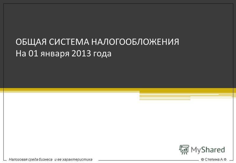 ОБЩАЯ СИСТЕМА НАЛОГООБЛОЖЕНИЯ На 01 января 2013 года Налоговая среда бизнеса и ее характеристика Степина А.Ф.