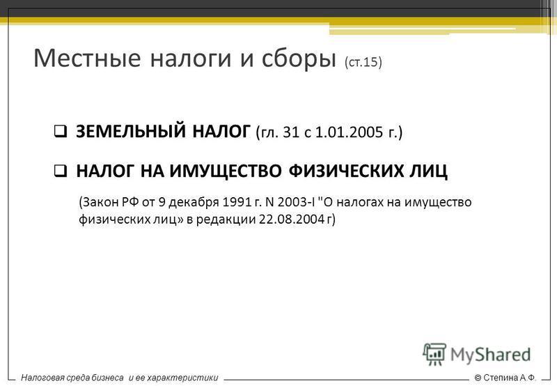 Налоговая среда бизнеса и ее характеристики Степина А.Ф. Местные налоги и сборы (ст.15) ЗЕМЕЛЬНЫЙ НАЛОГ (гл. 31 с 1.01.2005 г.) НАЛОГ НА ИМУЩЕСТВО ФИЗИЧЕСКИХ ЛИЦ (Закон РФ от 9 декабря 1991 г. N 2003-I
