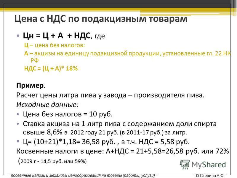 Цена с НДС по подакцизным товарам Цн = Ц + А + НДС, где Ц – цена без налогов: А – акцизы на единицу подакцизной продукции, установленные гл. 22 НК РФ НДС = (Ц + А)* 18% Пример. Расчет цены литра пива у завода – производителя пива. Исходные данные: Це