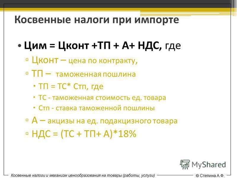 Косвенные налоги при импорте Цим = Цконт +ТП + А+ НДС, где Цконт – цена по контракту, ТП – таможенная пошлина ТП = ТС* Стп, где ТС - таможенная стоимость ед. товара Стп - ставка таможенной пошлины А – акцизы на ед. подакцизного товара НДС = (ТС + ТП+