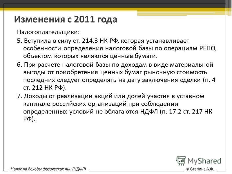 Изменения с 2011 года Налогоплательщики: 5. Вступила в силу ст. 214.3 НК РФ, которая устанавливает особенности определения налоговой базы по операциям РЕПО, объектом которых являются ценные бумаги. 6. При расчете налоговой базы по доходам в виде мате