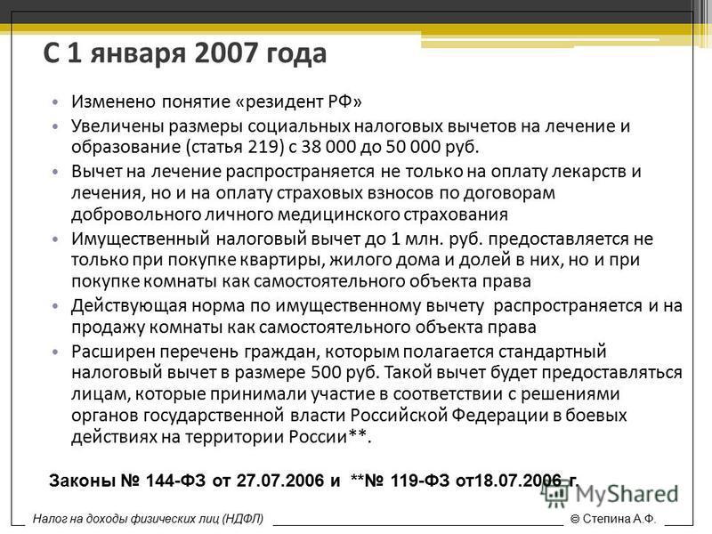 С 1 января 2007 года Изменено понятие «резидент РФ» Увеличены размеры социальных налоговых вычетов на лечение и образование (статья 219) с 38 000 до 50 000 руб. Вычет на лечение распространяется не только на оплату лекарств и лечения, но и на оплату