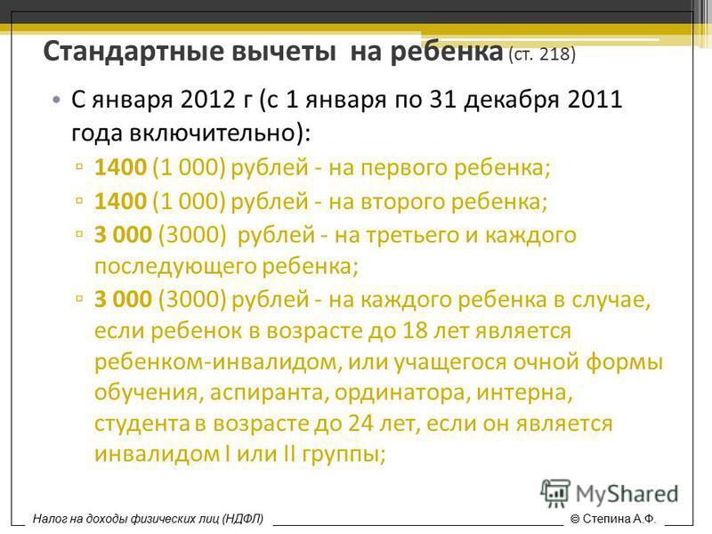 Стандартные вычеты на ребенка (ст. 218) С января 2012 г (с 1 января по 31 декабря 2011 года включительно): 1400 (1 000) рублей - на первого ребенка; 1400 (1 000) рублей - на второго ребенка; 3 000 (3000) рублей - на третьего и каждого последующего ре