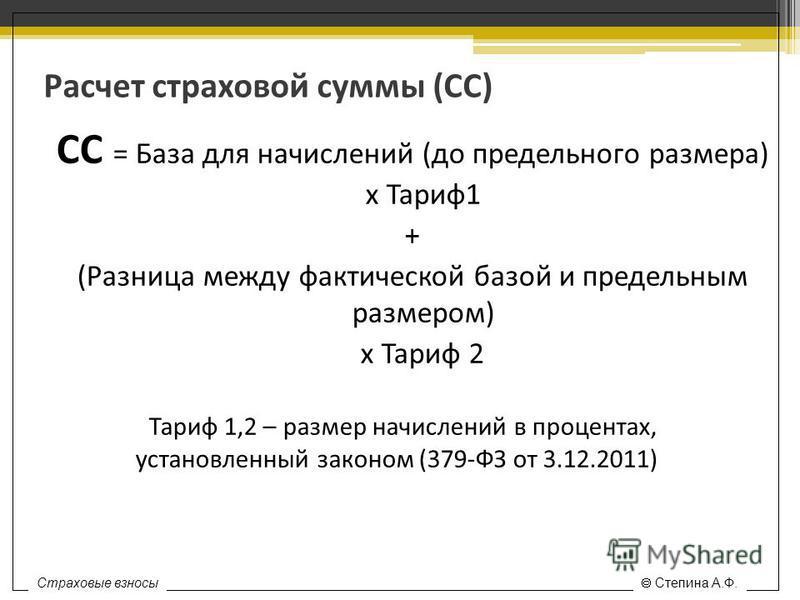 Расчет страховой суммы (СС) СС = База для начислений (до предельного размера) х Тариф 1 + (Разница между фактической базой и предельным размером) х Тариф 2 Тариф 1,2 – размер начислений в процентах, установленный законом (379-ФЗ от 3.12.2011) Страхов