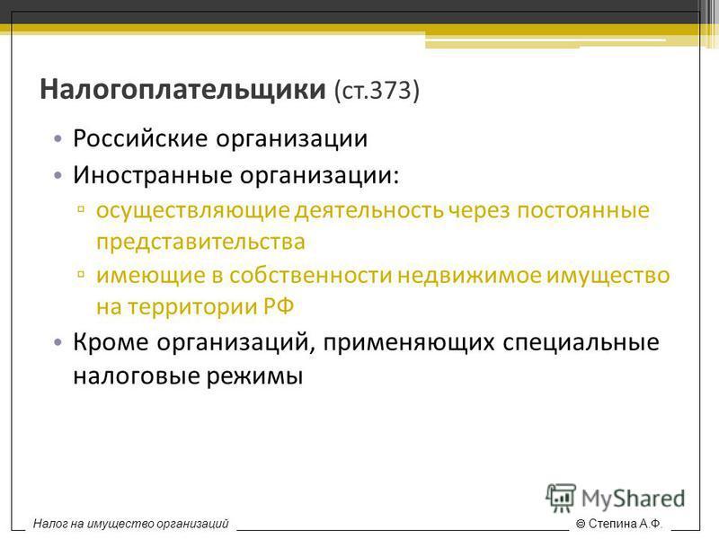 Налогоплательщики (ст.373) Российские организации Иностранные организации: осуществляющие деятельность через постоянные представительства имеющие в собственности недвижимое имущество на территории РФ Кроме организаций, применяющих специальные налогов