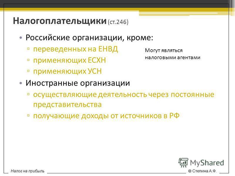 Налогоплательщики (ст.246) Российские организации, кроме: переведенных на ЕНВД применяющих ЕСХН применяющих УСН Иностранные организации осуществляющие деятельность через постоянные представительства получающие доходы от источников в РФ Могут являться