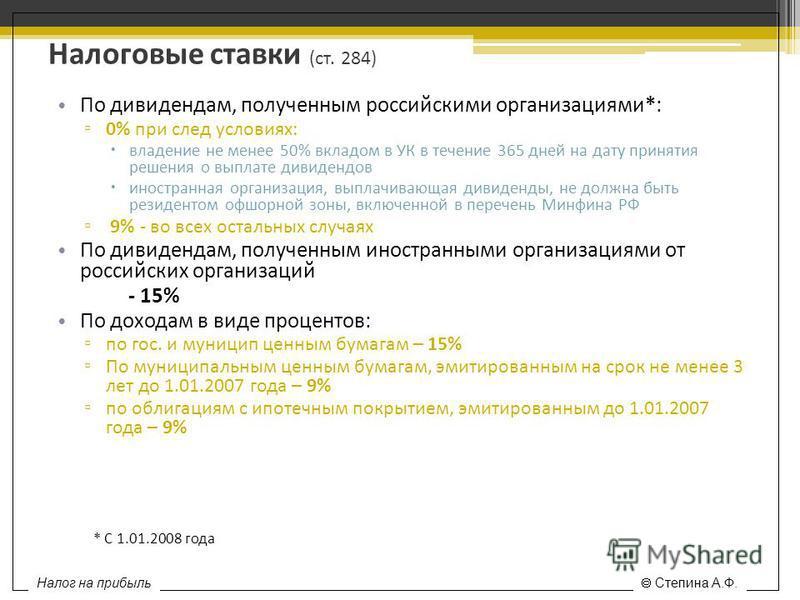 Налоговые ставки (ст. 284) По дивидендам, полученным российскими организациями*: 0% при след условиях: владение не менее 50% вкладом в УК в течение 365 дней на дату принятия решения о выплате дивидендов иностранная организация, выплачивающая дивиденд