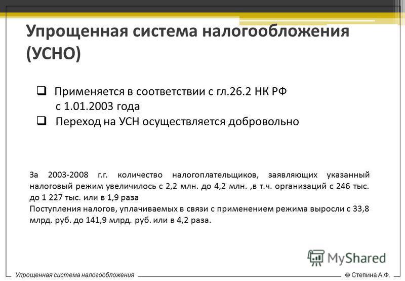 Специальные налоговые режимы Степина А.Ф. Упрощенная система налогообложения (УСНО) Применяется в соответствии с гл.26.2 НК РФ с 1.01.2003 года Переход на УСН осуществляется добровольно Упрощенная система налогообложения Степина А.Ф. За 2003-2008 г.г