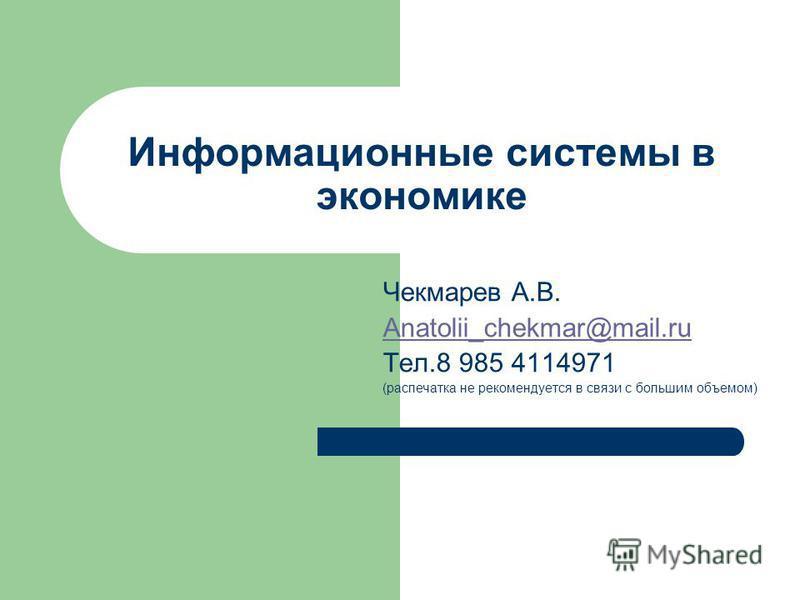 Информационные системы в экономике Чекмарев А.В. Anatolii_chekmar@mail.ru Тел.8 985 4114971 (распечатка не рекомендуется в связи с большим объемом)