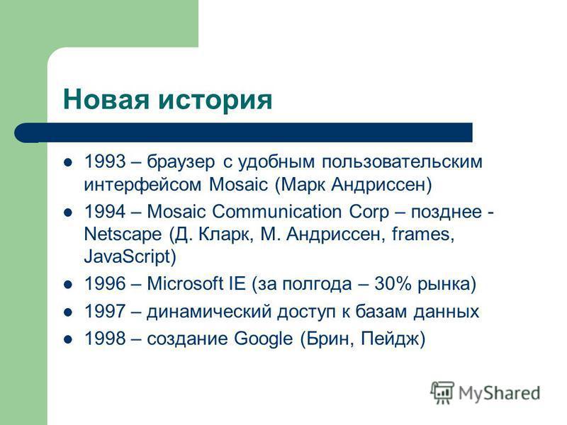 Новая история 1993 – браузер с удобным пользовательским интерфейсом Mosaic (Марк Андриссен) 1994 – Mosaic Communication Corp – позднее - Netscape (Д. Кларк, М. Андриссен, frames, JavaScript) 1996 – Microsoft IE (за полгода – 30% рынка) 1997 – динамич