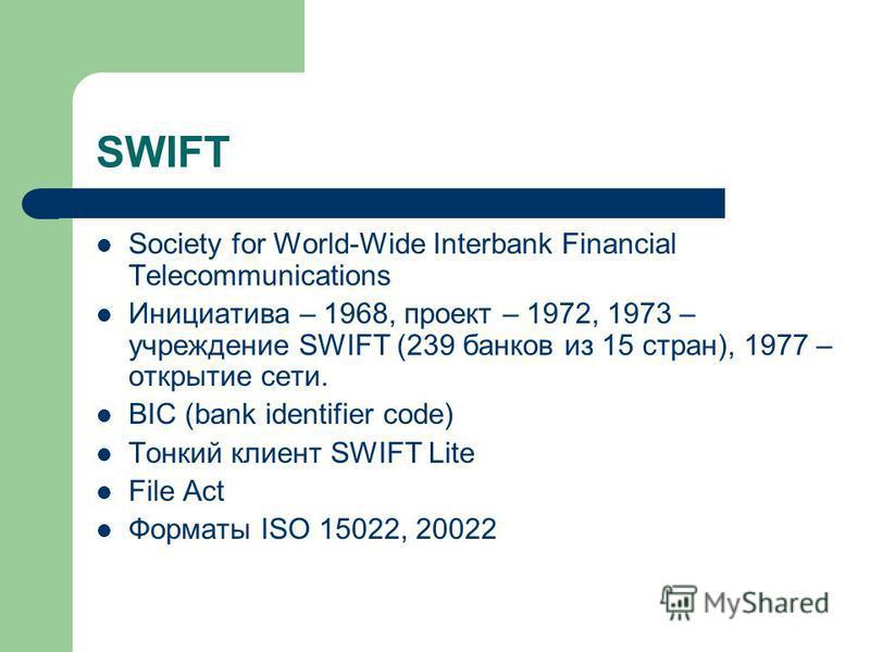 SWIFT Society for World-Wide Interbank Financial Telecommunications Инициатива – 1968, проект – 1972, 1973 – учреждение SWIFT (239 банков из 15 стран), 1977 – открытие сети. BIC (bank identifier code) Тонкий клиент SWIFT Lite File Act Форматы ISO 150