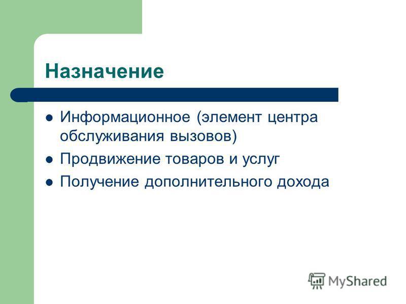 Назначение Информационное (элемент центра обслуживания вызовов) Продвижение товаров и услуг Получение дополнительного дохода