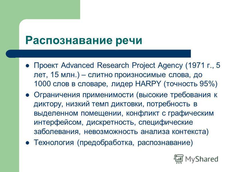 Распознавание речи Проект Advanced Research Project Agency (1971 г., 5 лет, 15 млн.) – слитно произносимые слова, до 1000 слов в словаре, лидер HARPY (точность 95%) Ограничения применимости (высокие требования к диктору, низкий темп диктовки, потребн