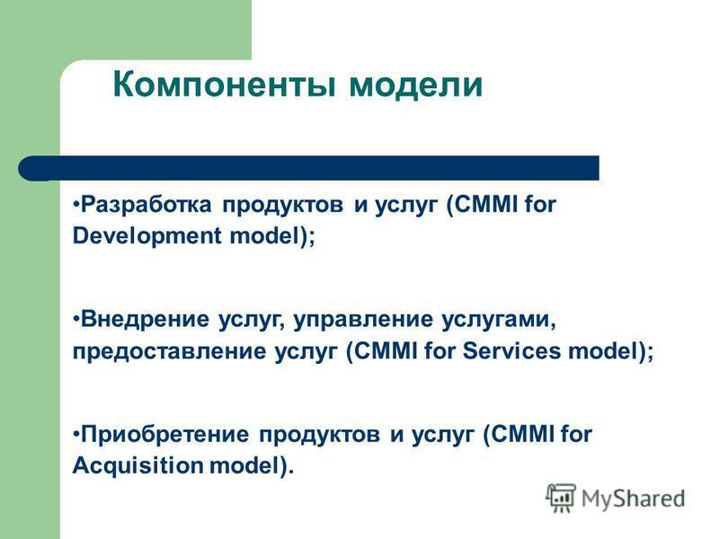 Компоненты модели Разработка продуктов и услуг (CMMI for Development model); Внедрение услуг, управление услугами, предоставление услуг (CMMI for Services model); Приобретение продуктов и услуг (CMMI for Acquisition model).