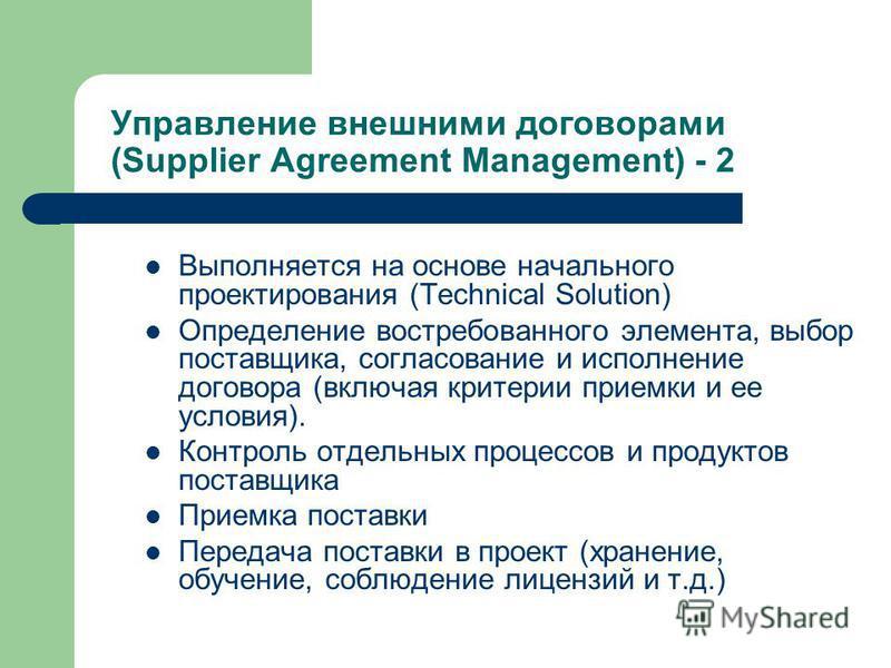 Управление внешними договорами (Supplier Agreement Management) - 2 Выполняется на основе начального проектирования (Technical Solution) Определение востребованного элемента, выбор поставщика, согласование и исполнение договора (включая критерии прием
