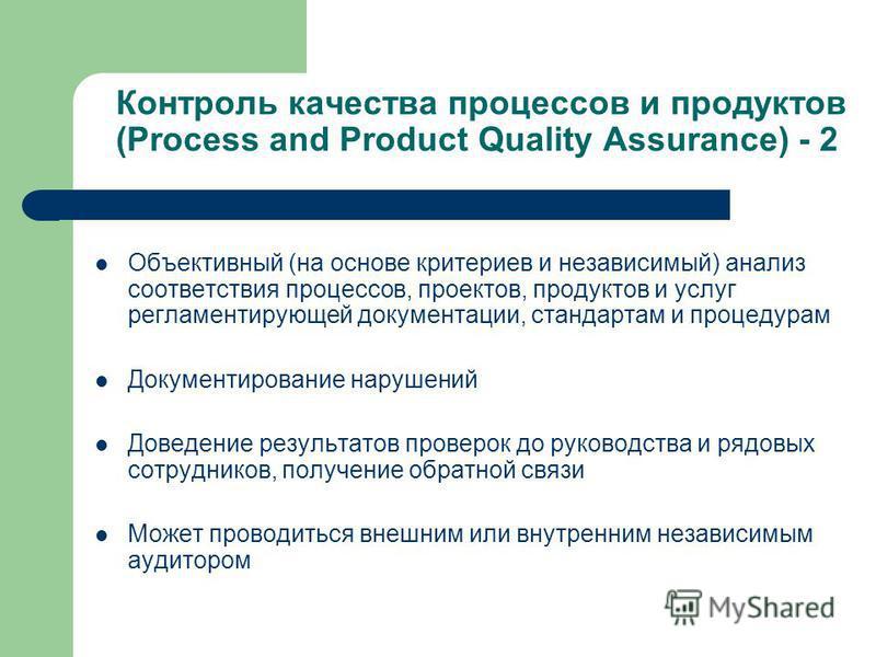 Контроль качества процессов и продуктов (Process and Product Quality Assurance) - 2 Объективный (на основе критериев и независимый) анализ соответствия процессов, проектов, продуктов и услуг регламентирующей документации, стандартам и процедурам Доку