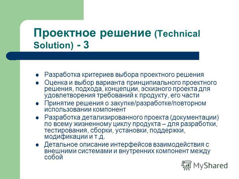 Проектное решение (Technical Solution) - 3 Разработка критериев выбора проектного решения Оценка и выбор варианта принципиального проектного решения, подхода, концепции, эскизного проекта для удовлетворения требований к продукту, его части Принятие р