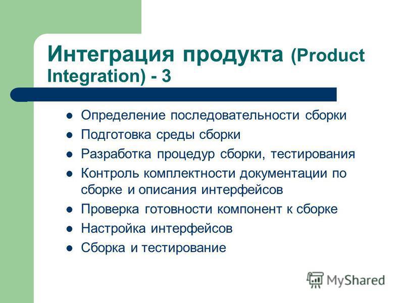 Интеграция продукта (Product Integration) - 3 Определение последовательности сборки Подготовка среды сборки Разработка процедур сборки, тестирования Контроль комплектности документации по сборке и описания интерфейсов Проверка готовности компонент к