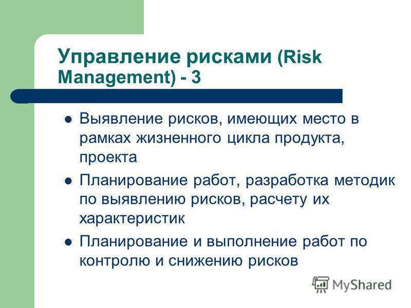 Управление рисками (Risk Management) - 3 Выявление рисков, имеющих место в рамках жизненного цикла продукта, проекта Планирование работ, разработка методик по выявлению рисков, расчету их характеристик Планирование и выполнение работ по контролю и сн