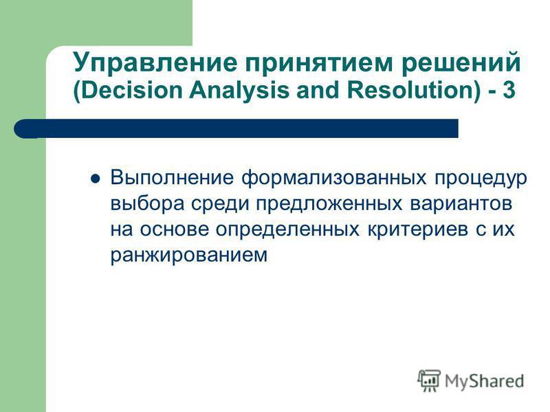 Управление принятием решений (Decision Analysis and Resolution) - 3 Выполнение формализованных процедур выбора среди предложенных вариантов на основе определенных критериев с их ранжированием