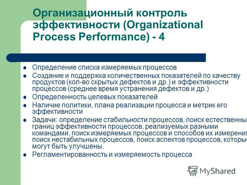 Организационный контроль эффективности (Organizational Process Performance) - 4 Определение списка измеряемых процессов Создание и поддержка количественных показателей по качеству продуктов (кол-во скрытых дефектов и др.) и эффективности процессов (с