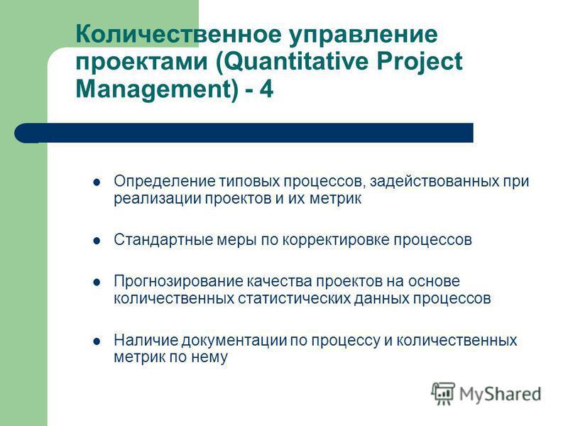 Количественное управление проектами (Quantitative Project Management) - 4 Определение типовых процессов, задействованных при реализации проектов и их метрик Стандартные меры по корректировке процессов Прогнозирование качества проектов на основе колич
