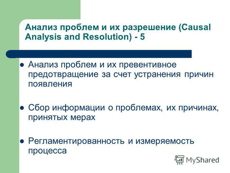 Анализ проблем и их разрешение (Causal Analysis and Resolution) - 5 Анализ проблем и их превентивное предотвращение за счет устранения причин появления Сбор информации о проблемах, их причинах, принятых мерах Регламентированность и измеряемость проце