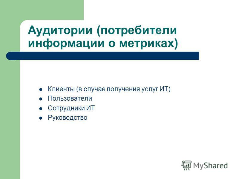 Аудитории (потребители информации о метриках) Клиенты (в случае получения услуг ИТ) Пользователи Сотрудники ИТ Руководство