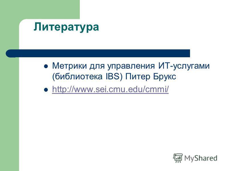 Литература Метрики для управления ИТ-услугами (библиотека IBS) Питер Брукс http://www.sei.cmu.edu/cmmi/ http://www.sei.cmu.edu/cmmi/