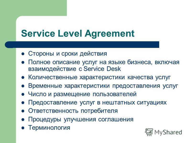 Service Level Agreement Стороны и сроки действия Полное описание услуг на языке бизнеса, включая взаимодействие с Service Desk Количественные характеристики качества услуг Временные характеристики предоставления услуг Число и размещение пользователей