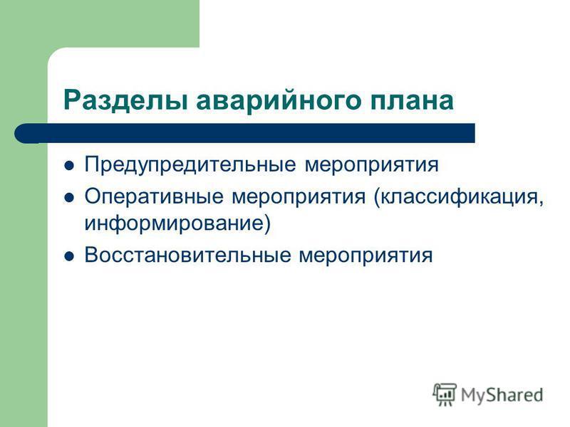Разделы аварийного плана Предупредительные мероприятия Оперативные мероприятия (классификация, информирование) Восстановительные мероприятия